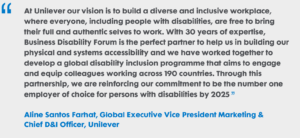 """At Unilever our vision is to build a diverse and inclusive workplace, where everyone, including people with disabilities, are free to bring their full and authentic selves to work. With 30 years of expertise, Business Disability Forum is the perfect partner to help us in building our physical and systems accessibility and we have worked together to develop a global disability inclusion programme that aims to engage and equip colleagues working across 190 countries. Through this partnership, we are reinforcing our commitment to be the #1 employer of choice for persons with disabilities by 2025"" Aline Santos Farhat, Global Executive Vice President Marketing & Chief D&I Officer, Unilever"