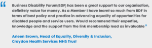 "BDF has been a great support to our organisation, definitely value for money. As a Member I have learnt so much from BDF in terms of best policy and practice in advancing equality of opportunities for disabled people and service users. Would recommend their expertise, knowledge and the support from the link membership lead as invaluable."" Arleen Brown, Head of Equality, Diversity and Inclusion, Croydon Health Services NHS Trust"