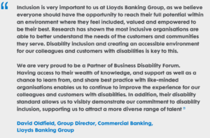 """Inclusion is very important to us at Lloyds Banking Group, as we believe everyone should have the opportunity to reach their full potential within an environment where they feel included, valued and empowered to be their best. Research has shown the most inclusive organisations are able to better understand the needs of the customers and communities they serve. Disability inclusion and creating an accessible environment for our colleagues and customers with disabilities is key to this. We are very proud to be a Partner of the Business Disability Forum. Having access to their wealth of knowledge, and support as well as a chance to learn from, and share best practice with like-minded organisations enables us to continue to improve the experience for our colleagues and customers with disabilities. In addition, their disability standard allows us to visibly demonstrate our commitment to disability inclusion, supporting us to attract a more diverse range of talent"" David Oldfield, Group Director, Commercial Banking, Lloyds Banking Group"