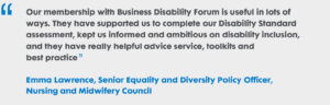 Our membership with Business Disability Forum is useful in lots of ways. They have supported us to complete our Disability Standard assessment, kept us informed and ambitious on disability inclusion, and they have really helpful advice service, toolkits and best practice. Emma Lawrence, Senior Equality and Diversity Policy Officer, Nursing and Midwifery Council