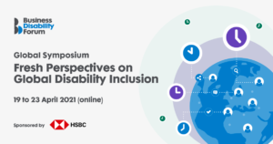 Business Disability Forum Global Symposium Fresh Perspectives on Disability Inclusion 19 to 23 April 2021 (online) Sponsored by HSBC